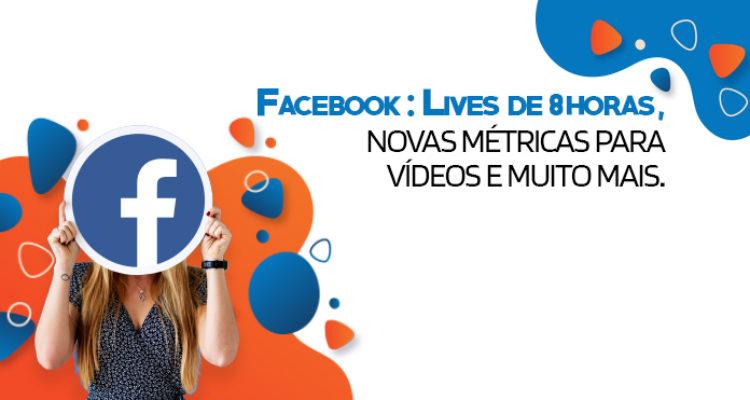 Facebook: Lives de 8 horas, novas métricas para vídeos e muito mais!